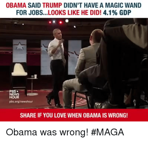 Love, Obama, and Jobs: OBAMA SAID TRUMP DIDN'T HAVE A MAGIC WAND  FOR JOBS LOOKS LIKE HE DID! 4.1% GDP  HOUR  pbs.org/newshour  SHARE IF YOU LOVE WHEN OBAMA IS WRONG! Obama was wrong! #MAGA