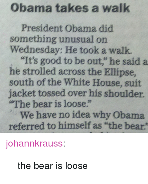 "Obama, Target, and Tumblr: Obama takes a walk  President Obama did  something unusual on  Wednesday: He took a walk  ""It's good to be out,"" he said a  he strolled across the Ellipse,  south of the White House, suit  jacket tossed over his shoulder  The bear is loose.""  We have no idea why Obama  referred to himself as ""the bear <p><a class=""tumblr_blog"" href=""http://dollie.co.vu/post/86735441679/the-bear-is-loose"" target=""_blank"">johannkrauss</a>:</p> <blockquote> <p>the bear is loose</p> </blockquote>"