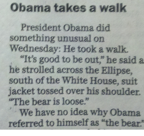 "Obama, White House, and Bear: Obama takes a walk  President Obama did  something unusual on  Wednesday: He took a walk  ""It's good to be out,"" he said a  he strolled across the Ellipse,  south of the White House, suit  jacket tossed over his shoulder  The bear is loose.""  We have no idea why Obama  referred to himself as ""the bear"
