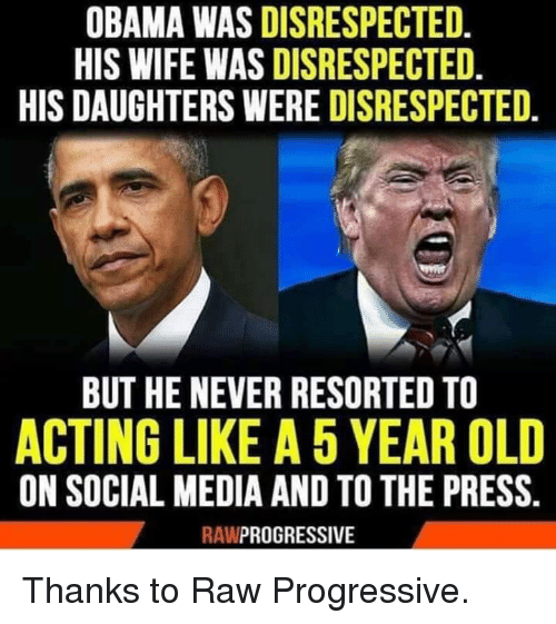 Obama, Social Media, and Progressive: OBAMA WAS DISRESPECTED.  HIS WIFE WAS DISRESPECTED.  HIS DAUGHTERS WERE DISRESPECTED.  BUT HE NEVER RESORTED TO  ACTING LIKE A 5 YEAR OLD  ON SOCIAL MEDIA AND TO THE PRESS.  RAWPROGRESSIVE Thanks to Raw Progressive.