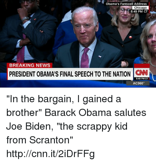 "Chicago, Joe Biden, and Memes: Obama's Farewell Address  Chicago  8:49 PM CT  BREAKING NEWS  PRESIDENT OBAMAIS FINAL SPEECH TO THE NATION CNN  9:49 PM ET  AC360° ""In the bargain, I gained a brother"" Barack Obama salutes Joe Biden, ""the scrappy kid from Scranton"" http://cnn.it/2iDrFFg"