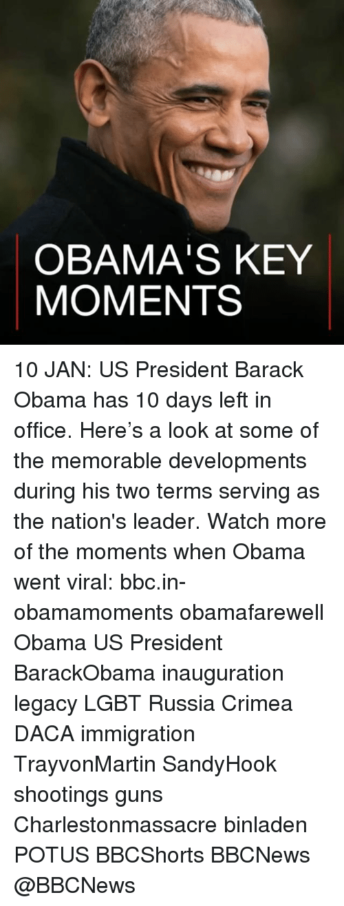 Memes, Barack Obama, and Immigration: OBAMA'S KEY  MOMENTS 10 JAN: US President Barack Obama has 10 days left in office. Here's a look at some of the memorable developments during his two terms serving as the nation's leader. Watch more of the moments when Obama went viral: bbc.in-obamamoments obamafarewell Obama US President BarackObama inauguration legacy LGBT Russia Crimea DACA immigration TrayvonMartin SandyHook shootings guns Charlestonmassacre binladen POTUS BBCShorts BBCNews @BBCNews