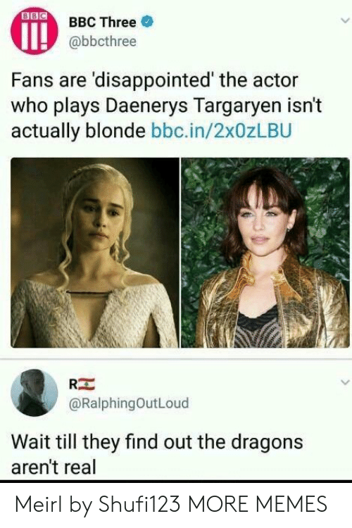 Dank, Disappointed, and Memes: OBBC Three  @bbcthree  Fans are 'disappointed' the actor  who plays Daenerys Targarven isn't  actually blonde bbc.in/2x0zLBU  RE  @RalphingOutLoud  Wait till they find out the dragons  aren't real Meirl by Shufi123 MORE MEMES