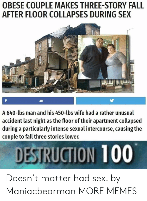 Anaconda, Dank, and Fall: OBESE COUPLE MAKES THREE-STORY FALL  AFTER FLOOR COLLAPSES DURING SEX  4K  A 640-lbs man and his 450-lbs wife had a rather unusual  accident last night as the floor of their apartment collapsed  during a particularly intense sexual intercourse, causing the  couple to fall three stories lower.  DESTRUCTION 100 Doesn't matter had sex. by Maniacbearman MORE MEMES