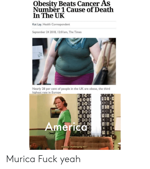 America, Reddit, and Yeah: Obesity Beats Cancer As  Number 1 Cause of Death  In The UK  Kat Lay, Health Correspondent  September 24 2018, 12:01am, The Times  Nearly 28 per cent of people in the UK are obese, the third  highest rate in Europe  America  S  Are you challenging me? Murica Fuck yeah