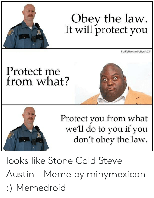 Austin Meme: Obey the law.  It will protect you  Fb/PolicethePoliceACP  Protect me  from what?  Protect you from what  we'll do to you if you  don't obey the law looks like Stone Cold Steve Austin - Meme by minymexican :) Memedroid