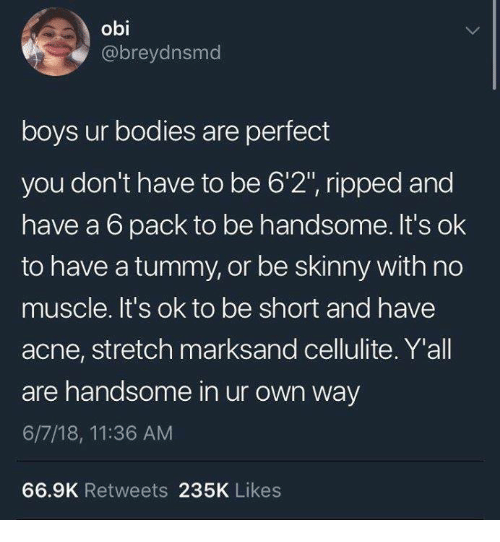 """Bodies , Funny, and Skinny: obi  @breydnsmd  boys ur bodies are perfect  you don't have to be 6'2"""", ripped and  have a 6 pack to be handsome. It's ok  to have a tummy, or be skinny with no  muscle. It's ok to be short and have  acne, stretch marksand cellulite. Y'all  are handsome in ur own way  6/7/18, 11:36 AM  66.9K Retweets 235K Likes"""