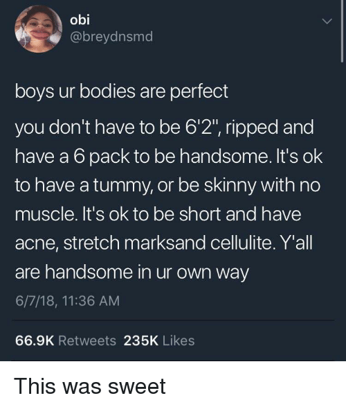 "Bodies , Skinny, and Boys: obi  @breydnsmd  boys ur bodies are perfect  you don't have to be 6'2"", ripped and  have a 6 pack to be handsome. It's ok  to have a tummy, or be skinny with no  muscle. It's ok to be short and have  acne, stretch marksand cellulite. Y'all  are handsome in ur own way  6/7/18, 11:36 AM  66.9K Retweets 235K Likes This was sweet"