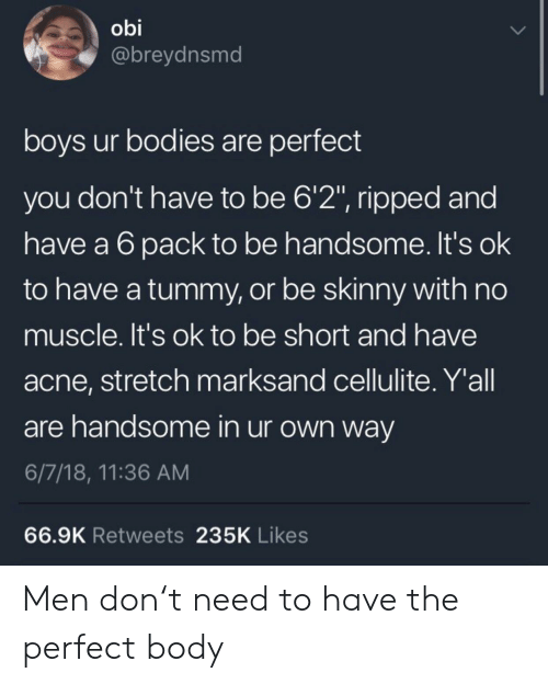 "Bodies , Skinny, and Boys: obi  @breydnsmd  boys ur bodies are perfect  you don't have to be 6'2"", ripped and  have a 6pack to be handsome. It's ok  to have a tummy, or be skinny with no  muscle. It's ok to be short and have  acne, stretch marksand cellulite. Y'all  are handsome in ur own way  6/7/18, 11:36 AM  66.9K Retweets 235K Likes Men don't need to have the perfect body"