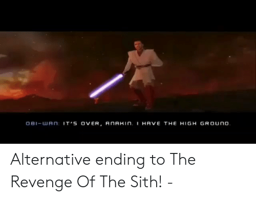 revenge of the sith: OBI-uJ A n IT'S OVER, AnAHIN. I HAVE THE HIGH GROUno Alternative ending to The Revenge Of The Sith! -