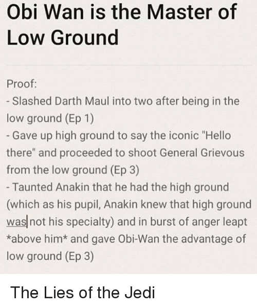 """Hello, Jedi, and Life: Obi Wan is the Master of  Low Ground  Proof:  - Slashed Darth Maul into two after being in the  low ground (Ep 1)  Gave up high ground to say the iconic """"Hello  there"""" and proceeded to shoot General Grievous  from the low ground (Ep 3)  Taunted Anakin that he had the high ground  (which as his pupil, Anakin knew that high ground  was not his specialty) and in burst of anger leapt  *above him* and gave Obi-Wan the advantage of  low ground (Ep 3) The Lies of the Jedi"""