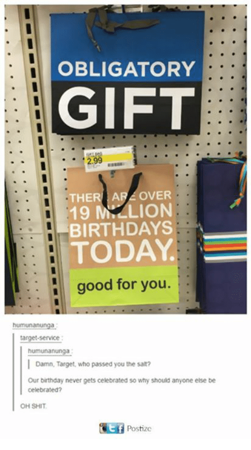Birthday, Dank, and Good for You: OBLIGATORY  GIFT  THE  ARA OVER  LION  19 M,  BIRTHDAYS  TODAY  good for you  target-service  humunanunga  l Damn. Target, who passed you the salt?  Our birthday never gets celebrated so why should anyone else be  celebrated?  OH SHIT  GEf Postize