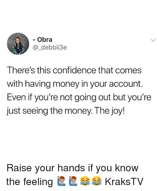 Confidence, Memes, and Money: - Obra  @_debbii3e  There's this confidence that comes  with having money in your account.  Even if you're not going out but you're  Just seeing the money. Ihe joy Raise your hands if you know the feeling 🙋🏽♂️🙋🏽♂️😂😂 KraksTV