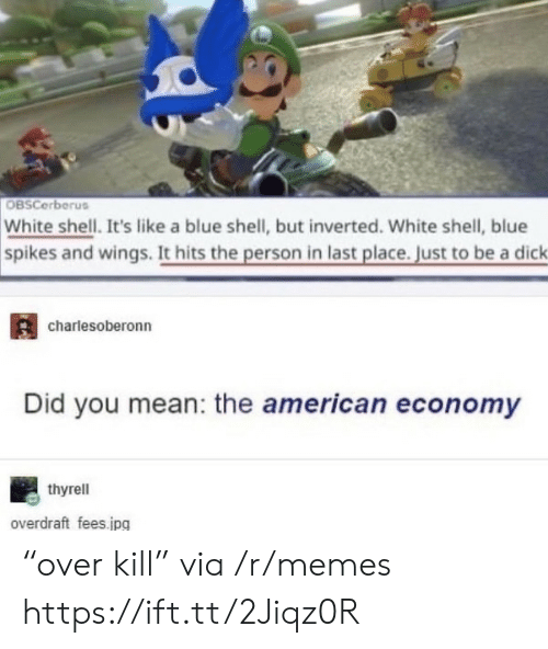 "the american: OBSCerberus  White shell. It's like a blue shell, but inverted. White shell, blue  spikes and wings. It hits the person in last place. Just to be a dick  charlesoberonn  Did you mean: the american economy  thyrell  overdraft fees.jpg ""over kill"" via /r/memes https://ift.tt/2Jiqz0R"