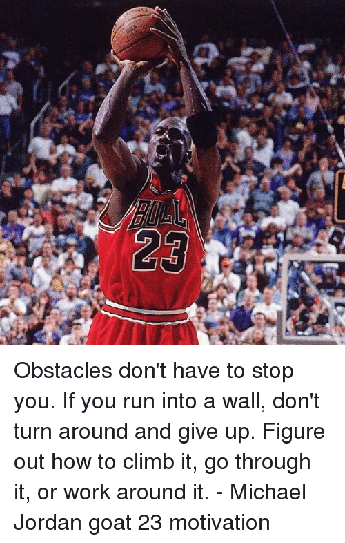 Memes, Michael Jordan, and Run: Obstacles don't have to stop you. If you run into a wall, don't turn around and give up. Figure out how to climb it, go through it, or work around it. - Michael Jordan goat 23 motivation