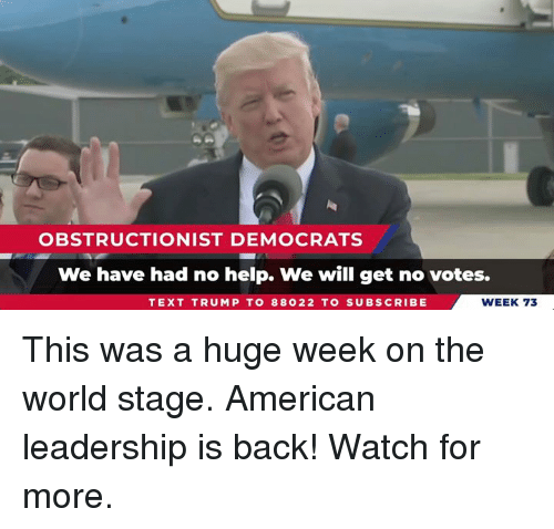 American, Help, and Text: OBSTRUCTIONIST DEMOCRATS  We have had no help. We will get no votes.  TEXT TRUMP TO 88022 TO SUBSCRIBE  WEEK 73 This was a huge week on the world stage. American leadership is back! Watch for more.