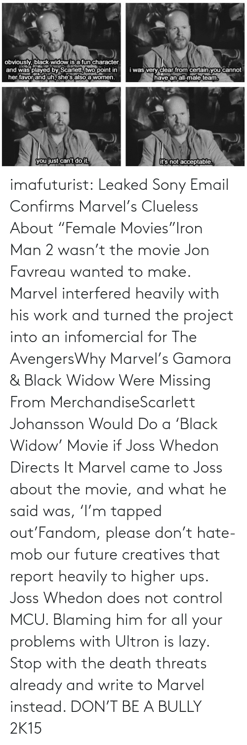 "Whedon: obviously, black widow is a fun character  and was played by Scarlett, two point in  her favor and uh, she's also a women.  i was very clear from certain you cannot  have an all-male team.  you just can't do it,  it's not acceptable. imafuturist:  Leaked Sony Email Confirms Marvel's Clueless About ""Female Movies""Iron Man 2 wasn't the movie Jon Favreau wanted to make. Marvel interfered heavily with his work and turned the project into an infomercial for The AvengersWhy Marvel's Gamora & Black Widow Were Missing From MerchandiseScarlett Johansson Would Do a 'Black Widow' Movie if Joss Whedon Directs It Marvel came to Joss about the movie, and what he said was, 'I'm tapped out'Fandom, please don't hate-mob our future creatives that report heavily to higher ups. Joss Whedon does not control MCU. Blaming him for all your problems with Ultron is lazy. Stop with the death threats already and write to Marvel instead. DON'T BE A BULLY 2K15"