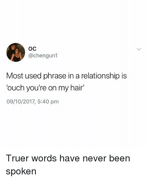 Hair, British, and In a Relationship: OC  @chengun1  Most used phrase in a relationship is  ouch you're on my hair  09/10/2017, 5:40 pm Truer words have never been spoken