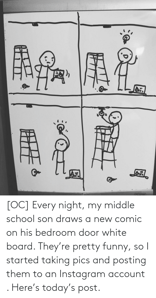 account: [OC] Every night, my middle school son draws a new comic on his bedroom door white board. They're pretty funny, so I started taking pics and posting them to an Instagram account . Here's today's post.