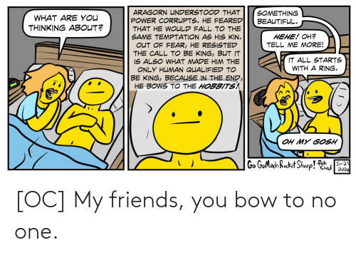 No One: [OC] My friends, you bow to no one.