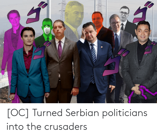 Politicians: [OC] Turned Serbian politicians into the crusaders
