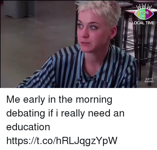 Katy Perry, Time, and Girl Memes: OCAL TIME  KATY  PERRY Me early in the morning debating if i really need an education https://t.co/hRLJqgzYpW