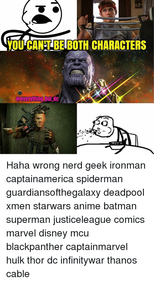 Anime, Batman, and Disney: OCANBE BOTH CHARACTERS  @everythinglbutc Haha wrong nerd geek ironman captainamerica spiderman guardiansofthegalaxy deadpool xmen starwars anime batman superman justiceleague comics marvel disney mcu blackpanther captainmarvel hulk thor dc infinitywar thanos cable