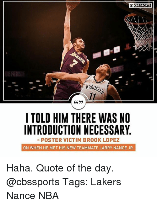 Cbssports: OCBS SPORTS  BROOK  I TOLD HIM THERE WAS NO  INTRODUCTION NECESSARY  -POSTER VICTIM BROOK LOPEZ  ON WHEN HE MET HIS NEW TEAMMATE LARRY NANCE JR Haha. Quote of the day. @cbssports Tags: Lakers Nance NBA