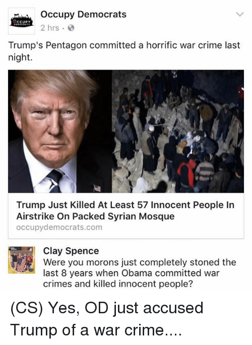 Crime, Memes, and Obama: Occupy Democrats  CCUPY  2 hrs.  Trump's Pentagon committed a horrific war crime last  night.  Trump Just Killed At Least 57 Innocent People In  Airstrike on Packed Syrian Mosque  occupy democrats.com  Clay Spence  Were you morons just completely stoned the  last 8 years when Obama committed war  crimes and killed innocent people? (CS) Yes, OD just accused Trump of a war crime....