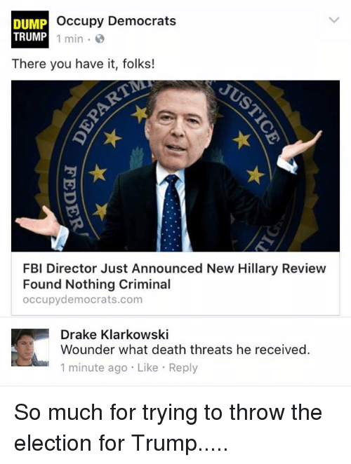 Drake, Fbi, and Memes: Occupy Democrats  DUMP  TRUMP  1 min.  There you have it, folks!  FBI Director Just Announced New Hillary Review  Found Nothing Criminal  occupy democrats.com  Drake Klarkowski  Wounder what death threats he received.  1 minute ago Like Reply So much for trying to throw the election for Trump.....