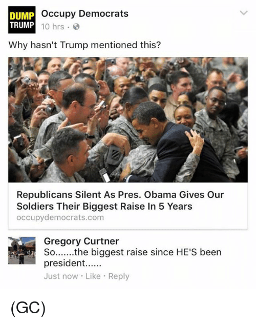 Memes, Obama, and Soldiers: Occupy Democrats  DUMP  TRUMP  10 hrs.  Why hasn't Trump mentioned this?  Republicans Silent As Pres. Obama Gives Our  Soldiers Their Biggest Raise In 5 Years  occupy democrats.com  Gregory Curtner  the biggest raise since HE'S been  So  president  Just now Like Reply (GC)