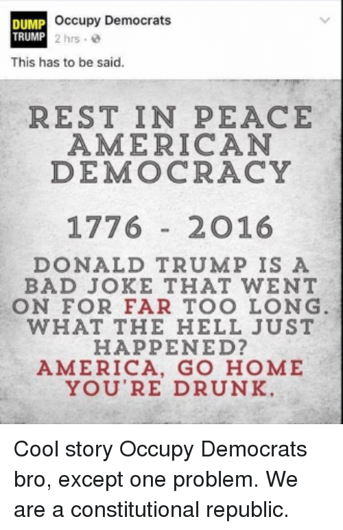 Bad Jokes, Memes, and Constitution: occupy Democrats  DUMP  TRUMP 2 hrs.  This has to be said.  REST IN PEACE  AMERICAN  DEMOCRACY  1776  2 O 16  DONALD TRUMP IS A  BAD JOKE THAT WENT  ON FOR FAR TOO LONG  WHAT THE HELL JUST  HAPPENED?  AMERICA, GO HOME  YOU'RE DRUNK. Cool story Occupy Democrats bro, except one problem. We are a constitutional republic.