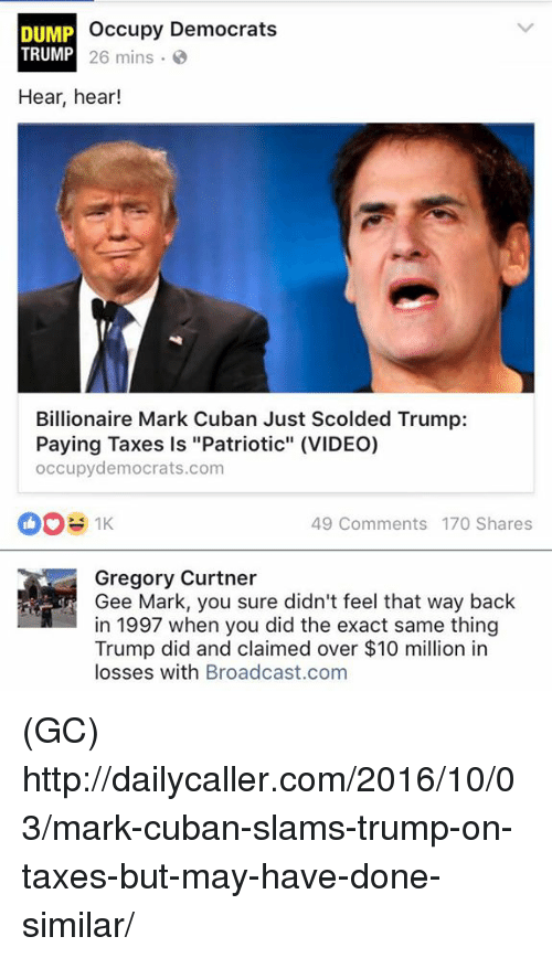 "hear hear: occupy Democrats  DUMP  TRUMP  26 mins  Hear, hear!  Billionaire Mark Cuban Just Scolded Trump:  Paying Taxes is ""Patriotic"" (VIDEO)  occupydemocrats.com  49 Comments 170 Shares  Gregory Curtner  Gee Mark, you sure didn't feel that way back  in 1997 when you did the exact same thing  Trump did and claimed over $10 million in  losses with Broadcast.com (GC) http://dailycaller.com/2016/10/03/mark-cuban-slams-trump-on-taxes-but-may-have-done-similar/"