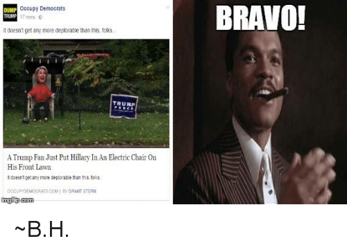 inane: occupy Democrats  DUMP  TRUMP mins 6  doesntget any more deplorable than this, folks.  TRUMP  ATrump Fan Just Put Hillary InAn Electric Chair On  His Front Lawn  tdoesntge any more deplorable than ths, folks.  occ PDEMOCRATSCOM BY GRANT STERN  img i pcom  BRAVO! ~B.H.