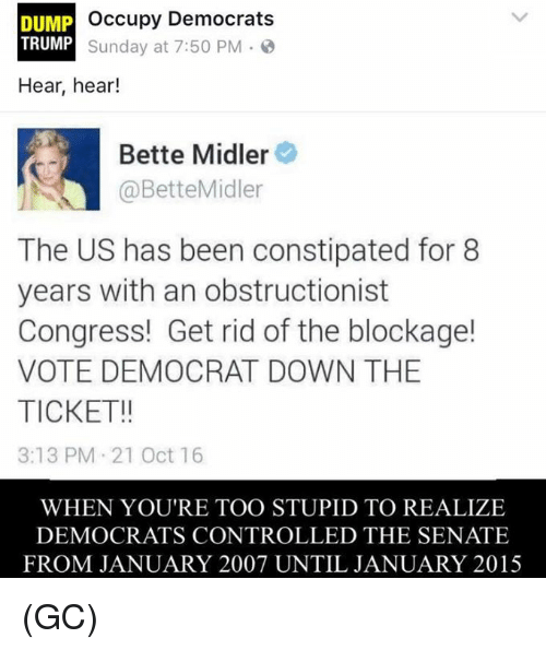 hear hear: occupy Democrats  DUMP  TRUMP  Sunday at 7:50 PM  Hear, hear!  Bette Midler  @Bette Midler  The US has been constipated for 8  years with an obstructionist  Congress! Get rid of the blockage!  VOTE DEMOCRAT DOWN THE  TICKET!!  3:13 PM 21 Oct 16  WHEN YOU'RE TOO STUPID TO REALIZE  DEMOCRATS CONTROLLED THE SENATE  FROM JANUARY 2007 UNTIL JANUARY 2015 (GC)