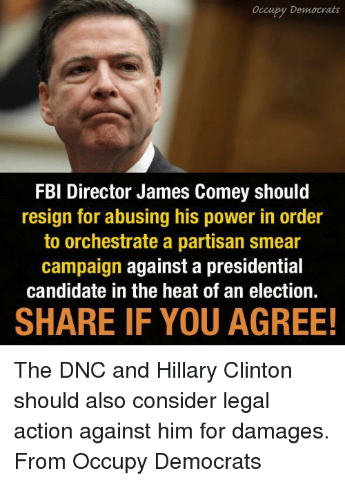 partisan: Occupy Democrats  FBI Director James Comey should  resign for abusing his power in order  to orchestrate a partisan smear  campaign against a presidential  candidate in the heat of an election.  SHARE IF YOU AGREE! The DNC and Hillary Clinton should also consider legal action against him for damages. From Occupy Democrats