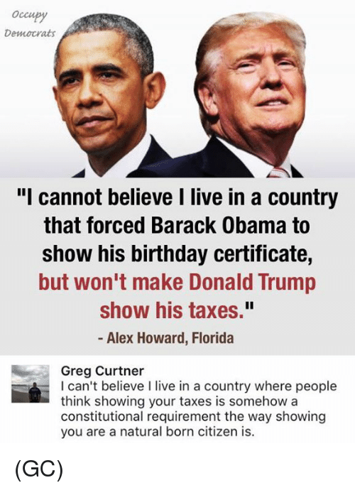 "Birthday, Donald Trump, and Memes: Occupy  Democrats  ""I cannot believe I live in a country  that forced Barack Obama to  show his birthday certificate,  but won't make Donald Trump  show his taxes.""  Alex Howard, Florida  Greg Curtner  I can't believe I live in a country where people  think showing your taxes is somehow a  constitutional requirement the way showing  you are a natural born citizen is. (GC)"