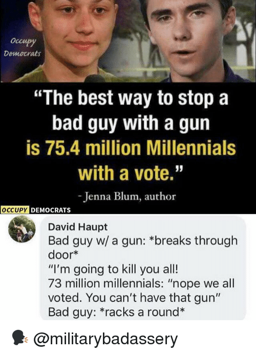 "Bad, Memes, and Millennials: occupy  Democrats  ""The best way to stop a  bad guy with a gun  is 75.4 million Millennials  with a vote.""  -Jenna Blum, author  OCCUPY  DEMOCRATS  David Haupt  Bad guy w/ a gun: *breaks through  door*  ""I'm going to kill you all!  73 million millennials: ""nope we all  voted. You can't have that gun""  Bad guy: *racks a round* 🗣 @militarybadassery"