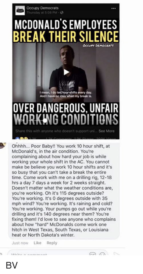 "aires: Occupy Democrats  Thursday at 5:08 PM-  MCDONALDS EMPLOYEES  BREAK THEIR SILENCE  OCcuPy DEMOCRATS  I mean, I do ten hour shifts every day  And I have no ldea when my broak is  OVER DANGEROUS, UNFAIR  WORKING CONDITIONS  Share this with anyone who doesn't support uni... See More  Ohhhh... Poor Baby!! You work 10 hour shift, at  McDonald's, in the air condition. You're  complaining about how hard your job is while  working your whole shift in the AC. You cannot  make be believe you work 10 hour shifts and it's  so busy that you can't take a break the entire  time. Come work with me on a drilling rig, 12-18  hrs a day 7 days a week for 2 weeks straight.  Doesn't matter what the weather conditions are  you're working. Oh it's 115 degrees outside?  You're working. It's 0 degrees outside with 35  mph wind? You're working. It's raining and cold?  You're working. Your pumps go out while you're  drilling and it's 140 degrees near them? You're  fixing them! I'd love to see anyone who complains  about how ""hard"" McDonalds come work one  hitch in West Texas, South Texas, or Louisiana  heat or North Dakota's winter.  Just now Like Reply BV"