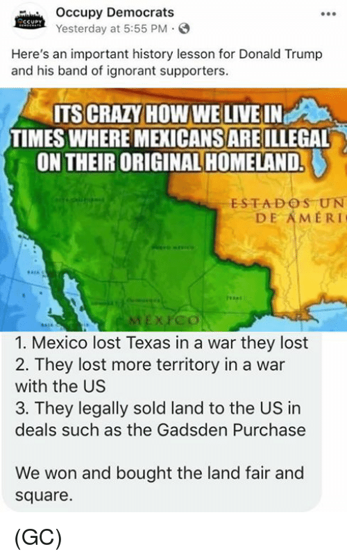 Donald Trump And: Occupy Democrats  Yesterday at 5:55 PM  Here's an important history lesson for Donald Trump  and his band of ignorant supporters.  ITS CRAZY HOW WE LIVE IN  TIMES WHERE MEXICANSARE ILLEGAL  ON THEIR ORIGINAL HOMELAND.  ESTADOS UN  DE AMERI  1. Mexico lost Texas in a war they lost  2. They lost more territory in a war  with the US  3. They legally sold land to the US in  deals such as the Gadsden Purchase  We won and bought the land fair and  square. (GC)