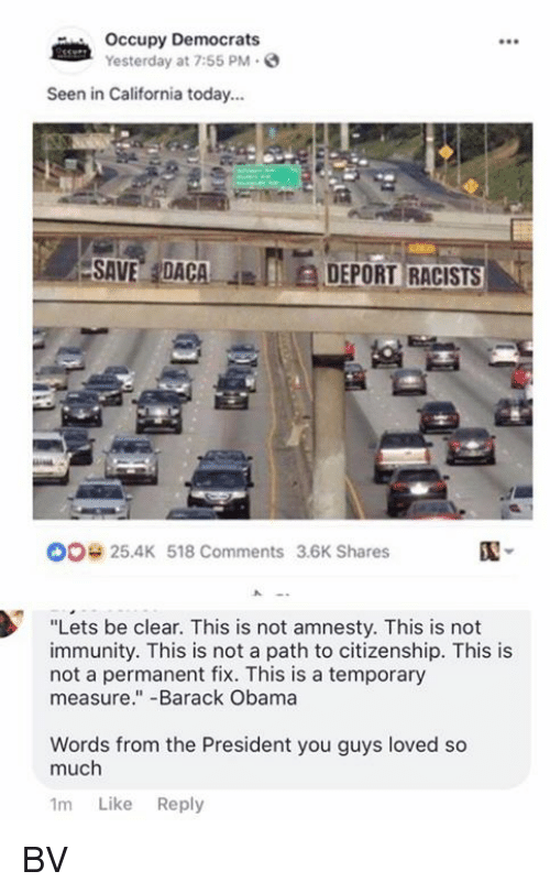 "Memes, Obama, and Barack Obama: Occupy Democrats  Yesterday at 7:55 PM.  Seen in California today...  ESAVE,IDACA  JEIEDEPORTRACISTS  ,  00 25.4K 518 Comments 3.6K Shares  ""Lets be clear. This is not amnesty. This is not  immunity. This is not a path to citizenship. This is  not a permanent fix. This is a temporary  measure.""-Barack Obama  Words from the President you guys loved so  much  1m Like Reply BV"