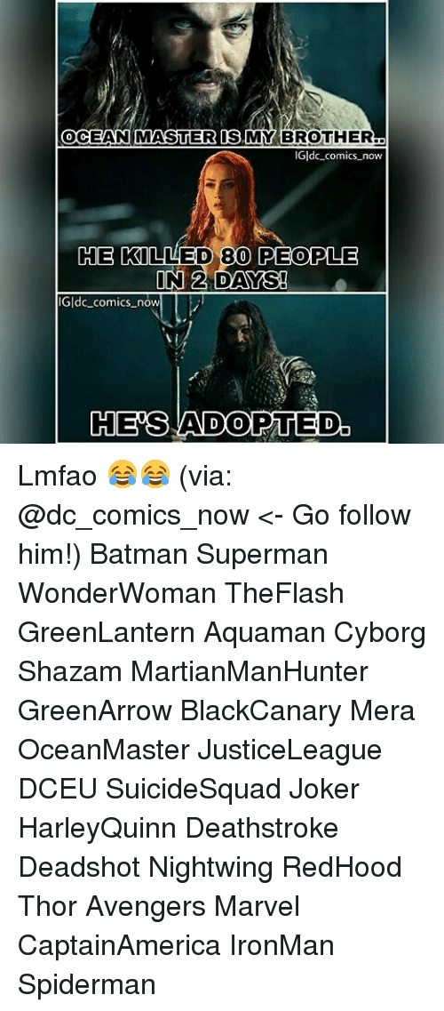 Batman, Joker, and Memes: OCEAN MASTER IS MY BROTHER  0  Gldc comics now  HE  E KILLED 80 PEOPLE  ldc comics now  HES ADOPTED. Lmfao 😂😂 (via: @dc_comics_now <- Go follow him!) Batman Superman WonderWoman TheFlash GreenLantern Aquaman Cyborg Shazam MartianManHunter GreenArrow BlackCanary Mera OceanMaster JusticeLeague DCEU SuicideSquad Joker HarleyQuinn Deathstroke Deadshot Nightwing RedHood Thor Avengers Marvel CaptainAmerica IronMan Spiderman