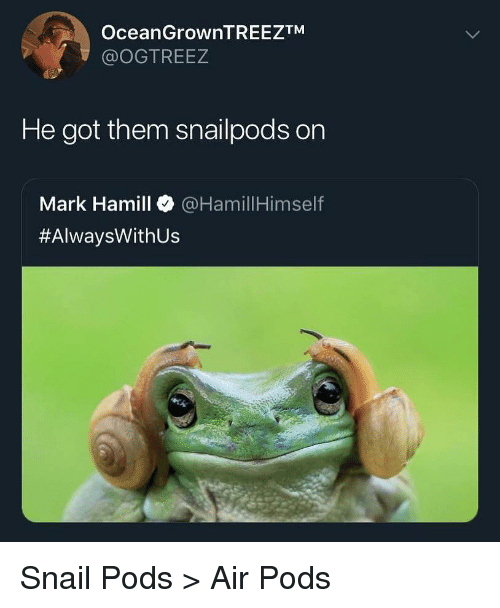 Funny, Mark Hamill, and Got: OceanGrownTREEZTM  @OGTREEZ  He got them snailpods on  Mark Hamill @HamillHimself  #AlwaysWith US Snail Pods > Air Pods