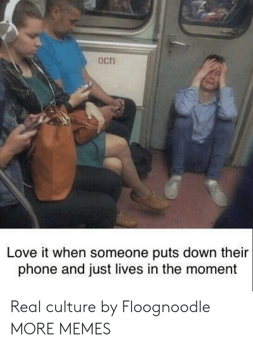 Dank, Love, and Memes: ocn  Love it when someone puts down their  phone and just lives in the moment Real culture by Floognoodle MORE MEMES