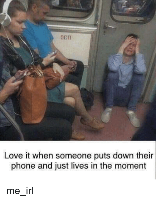 Love, Phone, and Irl: ocri  Love it when someone puts down their  phone and just lives in the moment me_irl