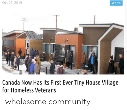 First Ever: Oct 29, 2019  World  Canada Now Has Its First Ever Tiny House Village  for Homeless Veterans wholesome community