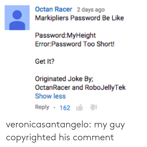 Password: Octan Racer 2 days ago  Markipliers Password Be Like  Password:MyHeight  Error Password Too Short!  Get It?  Originated Joke By,  OctanRacer and RoboJellyTek  Show less  Reply 162 veronicasantangelo:  my guy copyrighted his comment