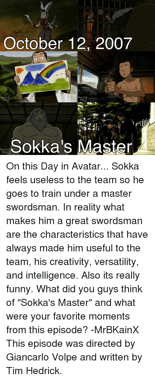 "Sokka: October 12, 2007  AMALAR.  SPIRIT  SPIRIT  SPIRIT  Sokka's Master  AVA On this Day in Avatar... Sokka feels useless to the team so he goes to train under a master swordsman. In reality what makes him a great swordsman are the characteristics that have always made him useful to the team, his creativity, versatility, and intelligence. Also its really funny.   What did you guys think of ""Sokka's Master"" and what were your favorite moments from this episode?  -MrBKainX  This episode was directed by Giancarlo Volpe and written by Tim Hedrick."