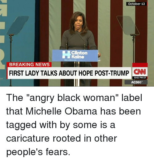 """kain: October 13  Clinton  Kaine  BREAKING NEWS  FIRST LADY TALKS ABOUT HOPE POST-TRUMP  CNNU  8:42 PM ET  AC360° The """"angry black woman"""" label that Michelle Obama has been tagged with by some is a caricature rooted in other people's fears."""