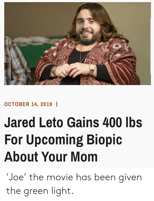 Reddit, Jared, and Movie: OCTOBER 14, 2019  Jared Leto Gains 400 lbs  For Upcoming Biopic  About Your Mom 'Joe' the movie has been given the green light.